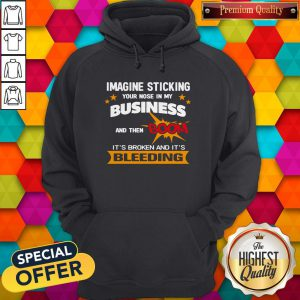 Imagine Sticking Your Nose In My Business And Then BImagine Sticking Your Nose In My Business And Then Boom It's Broken And It's Bleeding Hoodieoom It's Broken And It's Bleeding Hoodie