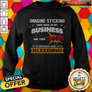 Imagine Sticking Your Nose In My Business And Then Boom It's Broken And It's Bleeding Sweatshirt