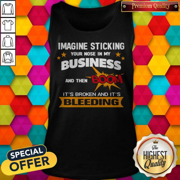Imagine Sticking Your Nose In My Business And Then Boom It's Broken And It's Bleeding Tank Top