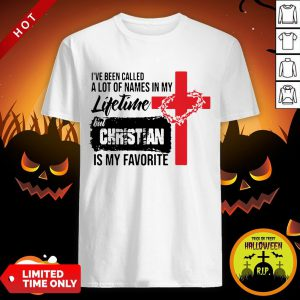 I've Been Called A Lot Of Names In My Lifetime But Christian Is My Favorite Shirt