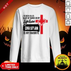 I've Been Called A Lot Of Names In My Lifetime But Christian Is My Favorite Sweatshirt