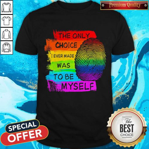 LGBT The Only Choice I Ever Made Was To Be Myself Shirt