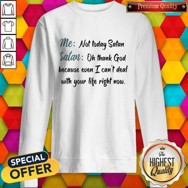 Me Not Today Satan Oh Thank God Because Even I Can't Deal With Your Life Right Now Sweatshirt