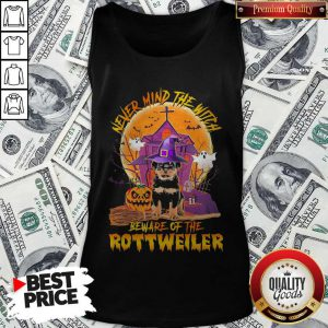 Never Mind The Witch Beware Of The Rottweiler Tank Top