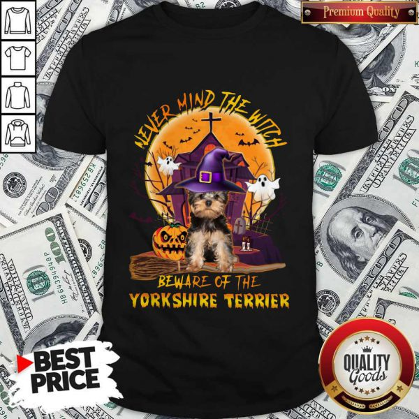 Never Mind The Witch Beware Of The Yorkshire Terrier Shirt