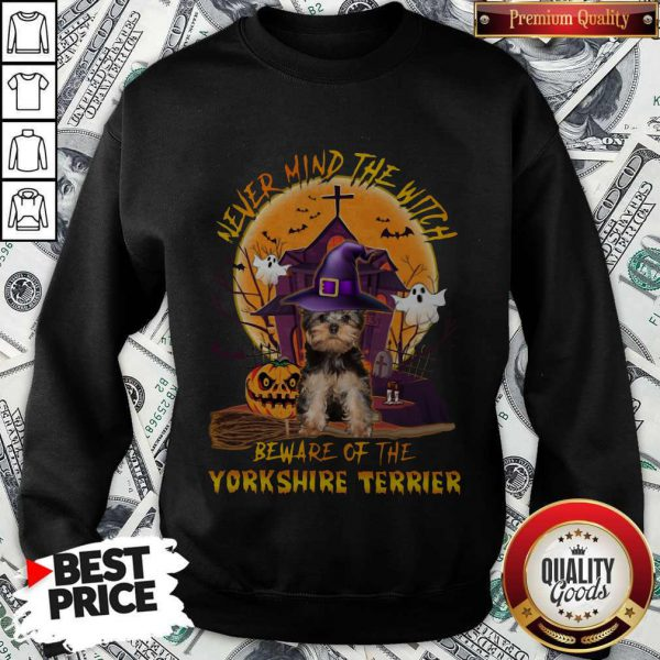 Never Mind The Witch Beware Of The Yorkshire Terrier Sweatshirt