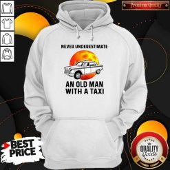 Never Underestimate An Old Man With A Taxi Hoodie