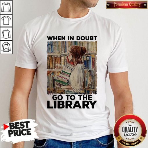 Nice When In Doubt Go To The Library Shirt