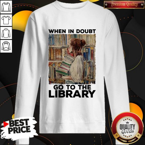Nice When In Doubt Go To The Library Sweatshirt