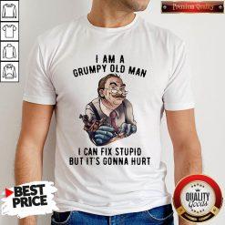 Nick Dancy Tattoo I Am A Grumpy Old Man I Can Fix Stupid But It's Gonna Hurt Shirt