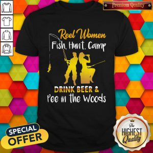 Reel Women Fish Hunt Camp Drink Beer And Pee In The Woods Shirt