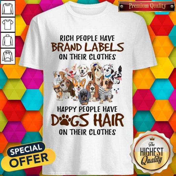 Rich People Have Brand Labels On Their Clothes Happy People Have Dogs Hair On Their Clothes Shirt