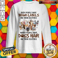 Rich People Have Brand Labels On Their Clothes Happy People Have Dogs Hair On Their Clothes Sweatshirt