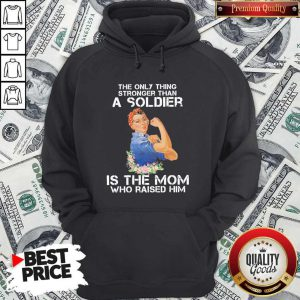 The Only Thing Stronger Than A Soldier Is The Mom Who Raised Him Hoodie