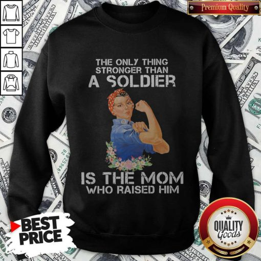 The Only Thing Stronger Than A Soldier Is The Mom Who Raised Him Sweatshirt