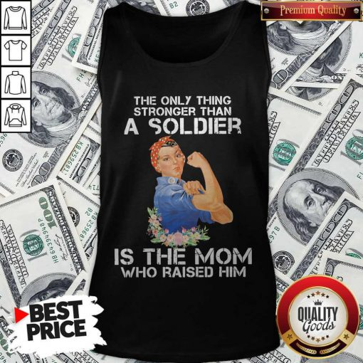 The Only Thing Stronger Than A Soldier Is The Mom Who Raised Him Tank Top