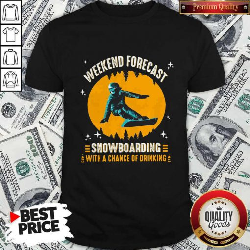Weekend Forecast Snowboarding With A Chance Of Drinking Shirt