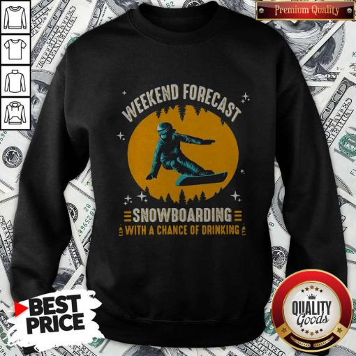 Weekend Forecast Snowboarding With A Chance Of Drinking Sweatshirt
