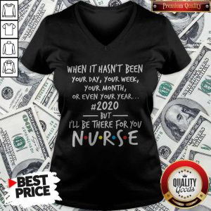 When It Hasn't Been Your Day Your Week Your Month Or Even Your Year 2020 But I'll Be There For You Nurse V-neck