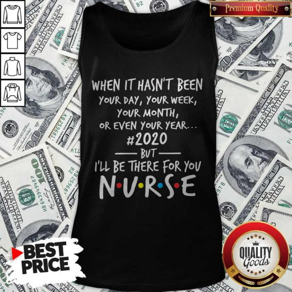 When It Hasn't Been Your Day Your Week Your Month Or Even Your Year 20When It Hasn't Been Your Day Your Week Your Month Or Even Your Year 2020 But I'll Be There For You Nurse Tank Top20 But I'll Be There For You Nurse Tank Top