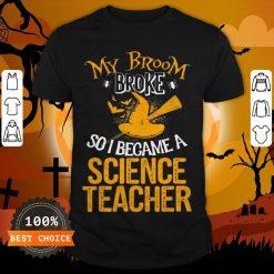 Beautiful Broom Broke I Became Science Teacher Halloween Shirt