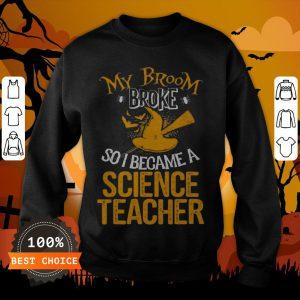 Beautiful Broom Broke I Became Science Teacher Halloween Sweatshirt