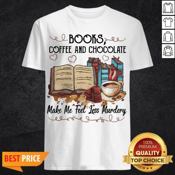 Books Coffee And Chocolate Make Me Feel Less Murder Shirt