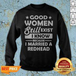 Good Women Still Exist I Know Because I Married A Redhead Swweatshirt