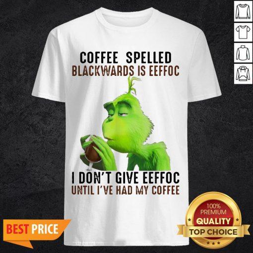 Grinch Coffee Spelled Backwards Is Eeffoc I Don't Give Eeffoc Until I've Had My Coffee Shirt