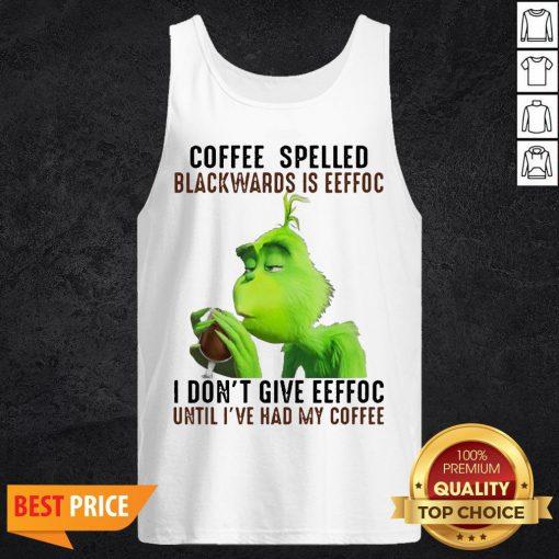 Grinch Coffee Spelled Backwards Is Eeffoc I Don't Give Eeffoc Until I've Had My Coffee Tank Top