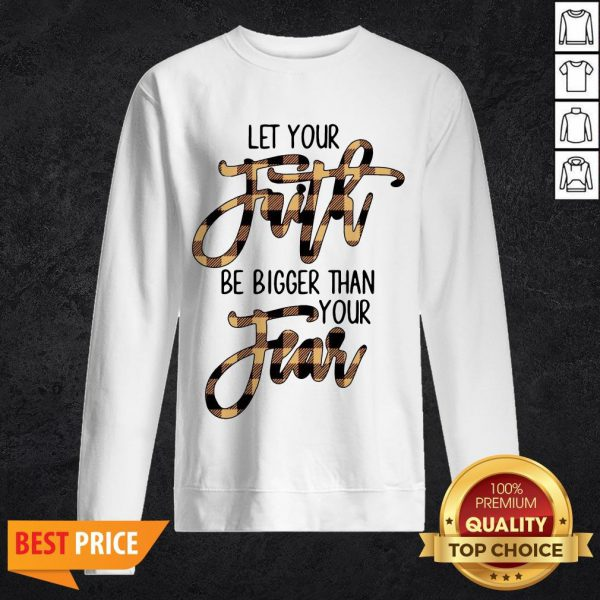 Let Your Faith Be Bigger Than Your Fear Sweatshirt