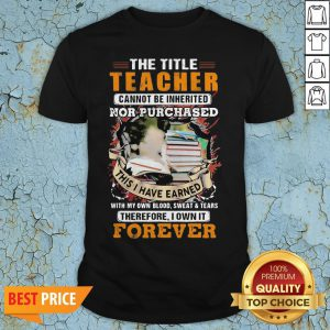 The Title Teacher Cannot Be Inherited Nor Purchased This I Have Earned Forever Book Shirt