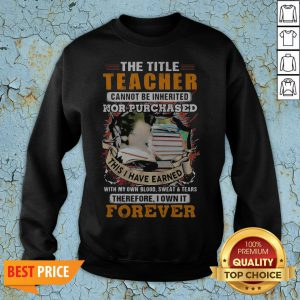 The Title Teacher Cannot Be Inherited Nor Purchased This I Have Earned Forever Book Sweatshirt