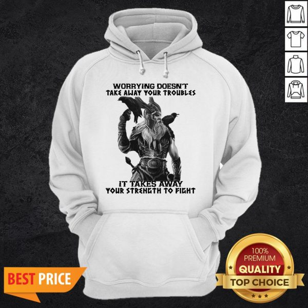 Worrying Doesn't Take Away Your Troubles It Takes Away Your Strength To Fight Hoodie