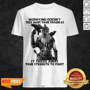 Worrying Doesn't Take Away Your Troubles It Takes Away Your Strength To Fight Shirt