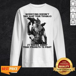 Worrying Doesn't Take Away Your Troubles It Takes Away Your Strength To Fight Sweatshirt