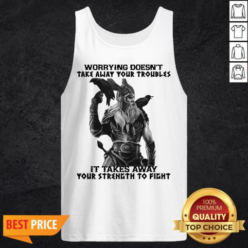 Worrying Doesn't Take Away Your Troubles It Takes Away Your Strength To Fight Tank Top