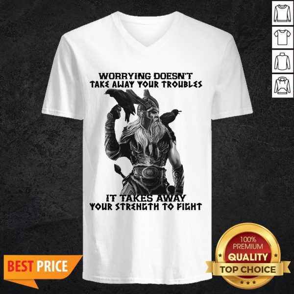 Worrying Doesn't Take Away Your Troubles It Takes Away Your Strength To Fight V-neck