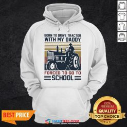 Cute Born To Drive Tractors With My Daddy Forced To Go To School Vintage Hoodie - Design By Habittees.com