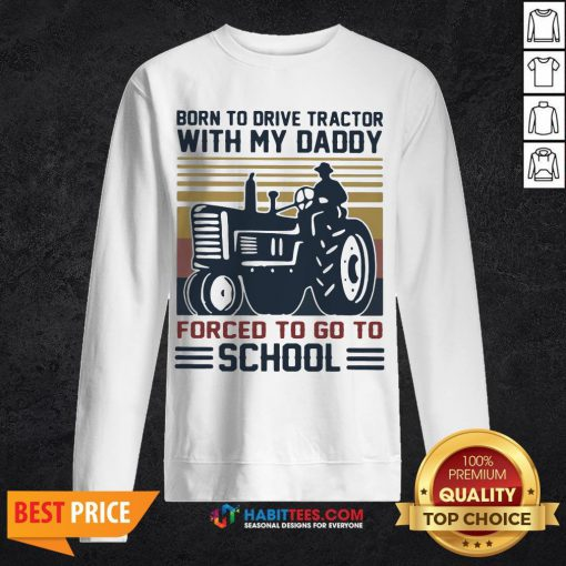 Cute Born To Drive Tractors With My Daddy Forced To Go To School Vintage Sweatshirt - Design By Habittees.com