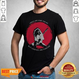 Heros Are Come And Go But Legends Are Forever Shirt