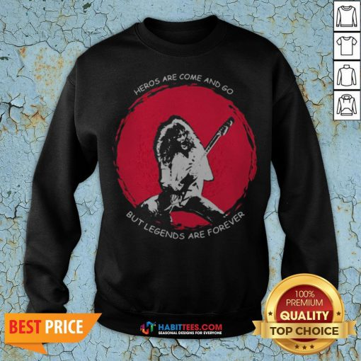 Heros Are Come And Go But Legends Are Forever Sweatshirt