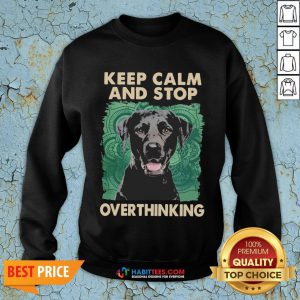 Labrador Keep Calm And Stop Overthinking Sweatshirt