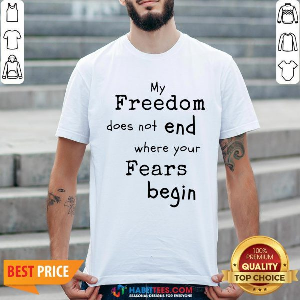 My Freedom Does Not End Where Your Fears Begin Shirt