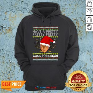 Official Have A Pretty Pretty Pretty Good Hanukkah Ugly Christmas Hoodie