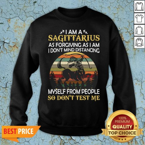 Official I Am A Sagittarius As Forgiving As I Am I Don't Mind Distancing Myself From People So Don't Test Me Sweatshirt