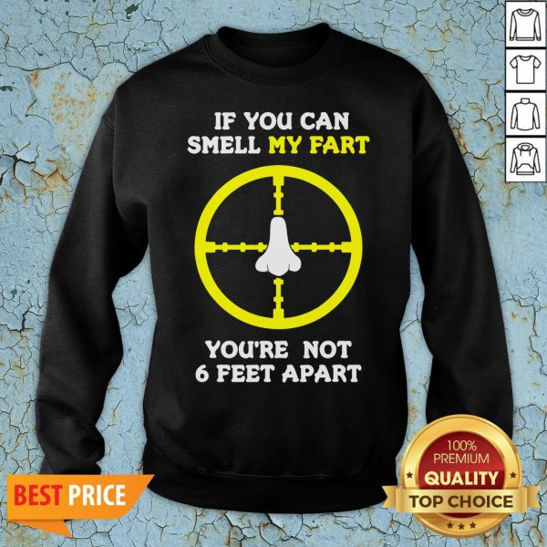 Official If You Can Smell My Fart You're Not 6 Feet Apart Funny Quote Sweatshirt