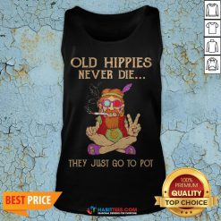 Old Hippies Never Die They Just Go To Pot Tank Top