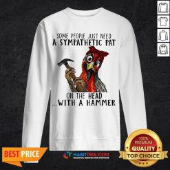 Pro Chicken Some People Just Need A Sympathetic Pat On The Head With A Hammer Sweatshirt - Design By Habittees.com