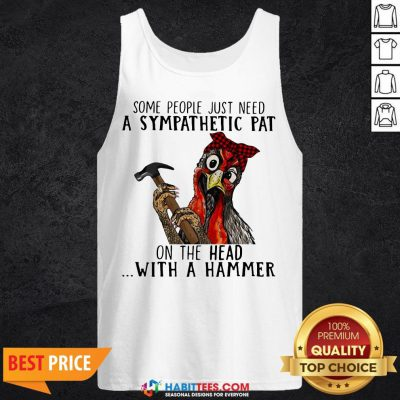 Pro Chicken Some People Just Need A Sympathetic Pat On The Head With A Hammer Tank Top - Design By Habittees.com